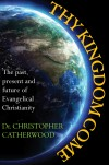 Christopher Catherwood - Thy Kingdom Come: The Past, Present & Future Of Evangelical Christianity