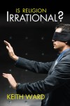 Keith Ward - Is Religion Irrational?