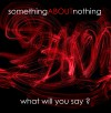 SomethingABOUTnothing - What Will You Say?