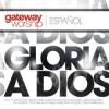 Gateway Worship Espanol - Gloria A Dios