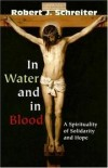 Robert Schreiter - In Water and in Blood: A Spirituality of Solidarity and Hope