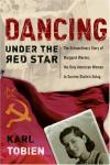 Karl Tobien - Dancing Under the Red Star: The Extraordinary Story of Margaret Werner, the Only American Woman to Survive Stalin's Gulag