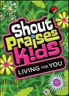 Shout Praises! Kids - Living For You