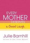 Julie Barnhill - Every Mother Deserves A Good Laugh