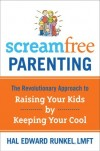 Hal Edward Runkel - Screamfree Parenting: The Revolutionary Approach to Raising Your Kids by Keeping Your Cool