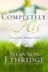 Shannon Ethridge - Completely His: Loving Jesus Without Limits