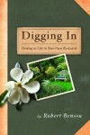 Robert Benson - Digging in: Tending to Life in Your Own Backyard