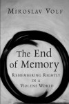 Miroslav Volf - The End of Memory: Remembering Rightly in a Violent World