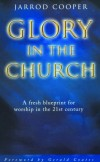 Jarrod Cooper - Glory In The Church A Fresh Blueprint for Worship in the 21st Century
