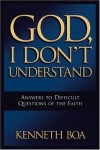Kenneth Boa - God, I Don't Understand: Answers to Difficult Questions of the Faith