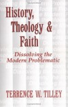 Terrence W. Tilley - History, Theology, and Faith: Dissolving the Modern Problematic