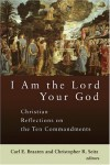 Braaten & Seitz - I am the Lord Your God: Christian Reflections on the Ten Commandments