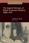 Porter - The Imperial Horizons of British Protestant Missions, 1880-1914 (Studies in the History of Christian Missions)