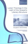 Douglas S McComiskey - Lukan Theology in the Light of the Gospel's Literary Structure (Paternoster Biblical Monographs)