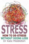 Dr Kate Middleton - Stress: How to De-Stress Without Doing Less