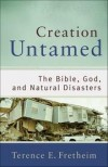 Terence E Fretheim - Creation Untamed: The Bible, God, And Natural Disasters